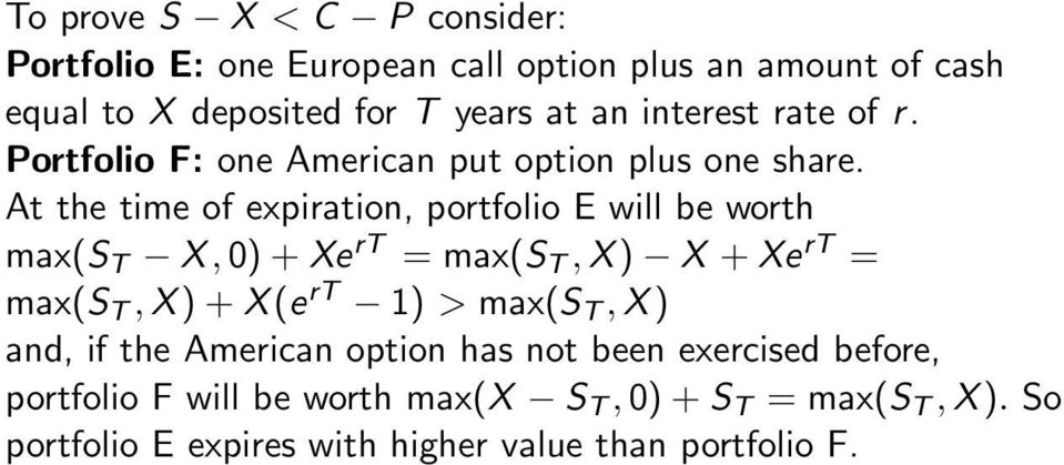 At the time of expiration, portfolio E will be worth max(s T X,0)+Xe rt = max(s T,X) X +Xe rt = max(s T,X)+X(e rt 1) > max(s