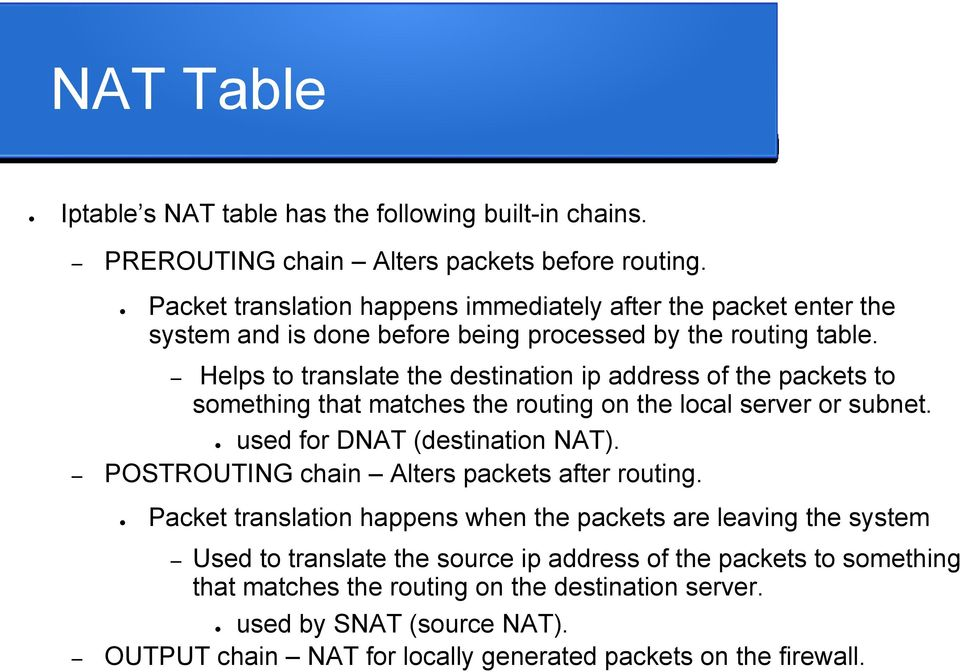 Helps to translate the destination ip address of the packets to something that matches the routing on the local server or subnet. used for DNAT (destination NAT).