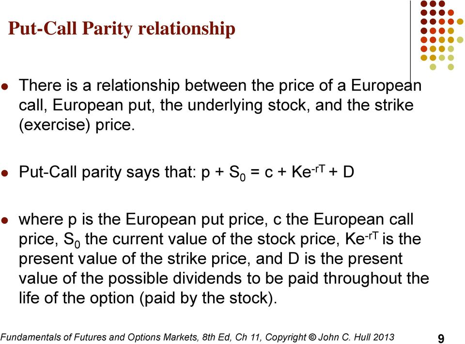 Put-Call parity says that: p + S 0 = c + Ke -rt + D where p is the European put price, c the European call price, S 0 the