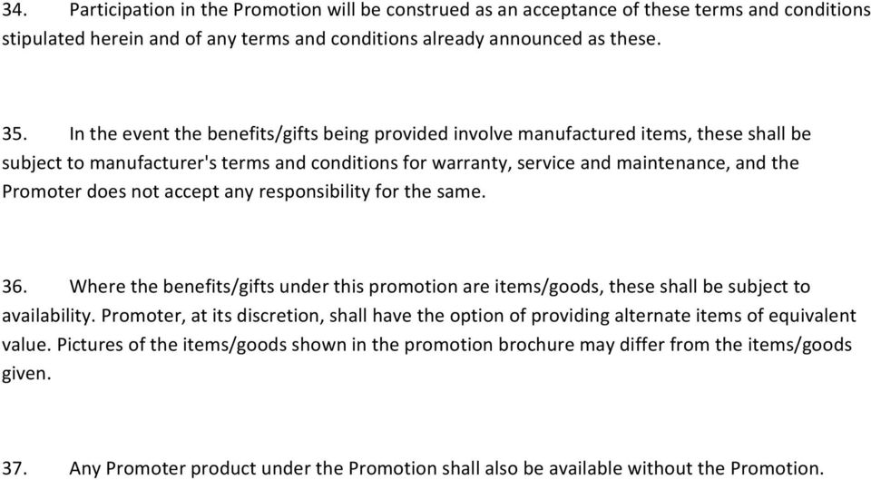 not accept any responsibility for the same. 36. Where the benefits/gifts under this promotion are items/goods, these shall be subject to availability.