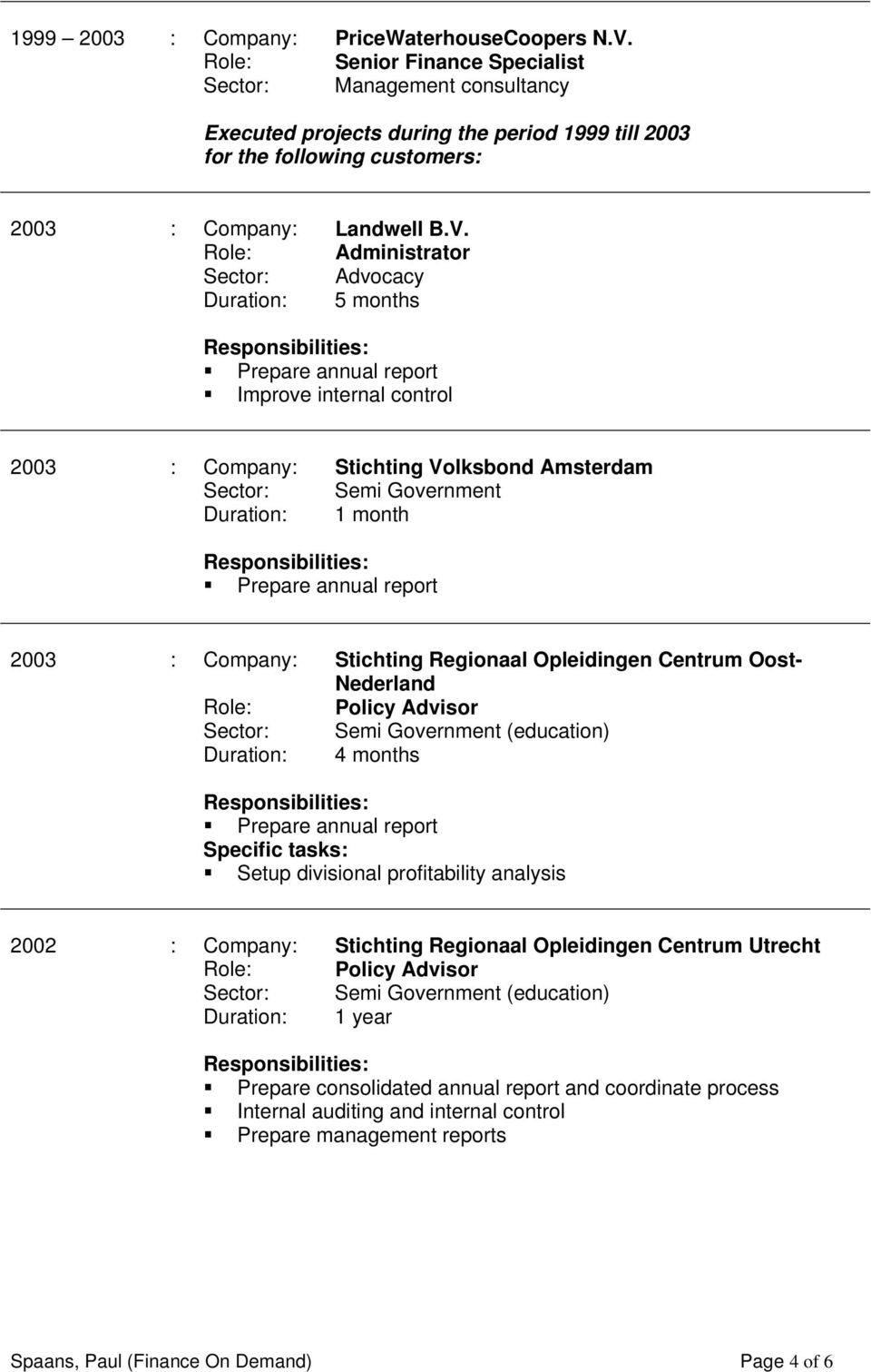 Role: Administrator Sector: Advocacy Duration: 5 months Improve internal control 2003 : Company: Stichting Volksbond Amsterdam Sector: Semi Government Duration: 1 month 2003 : Company: Stichting