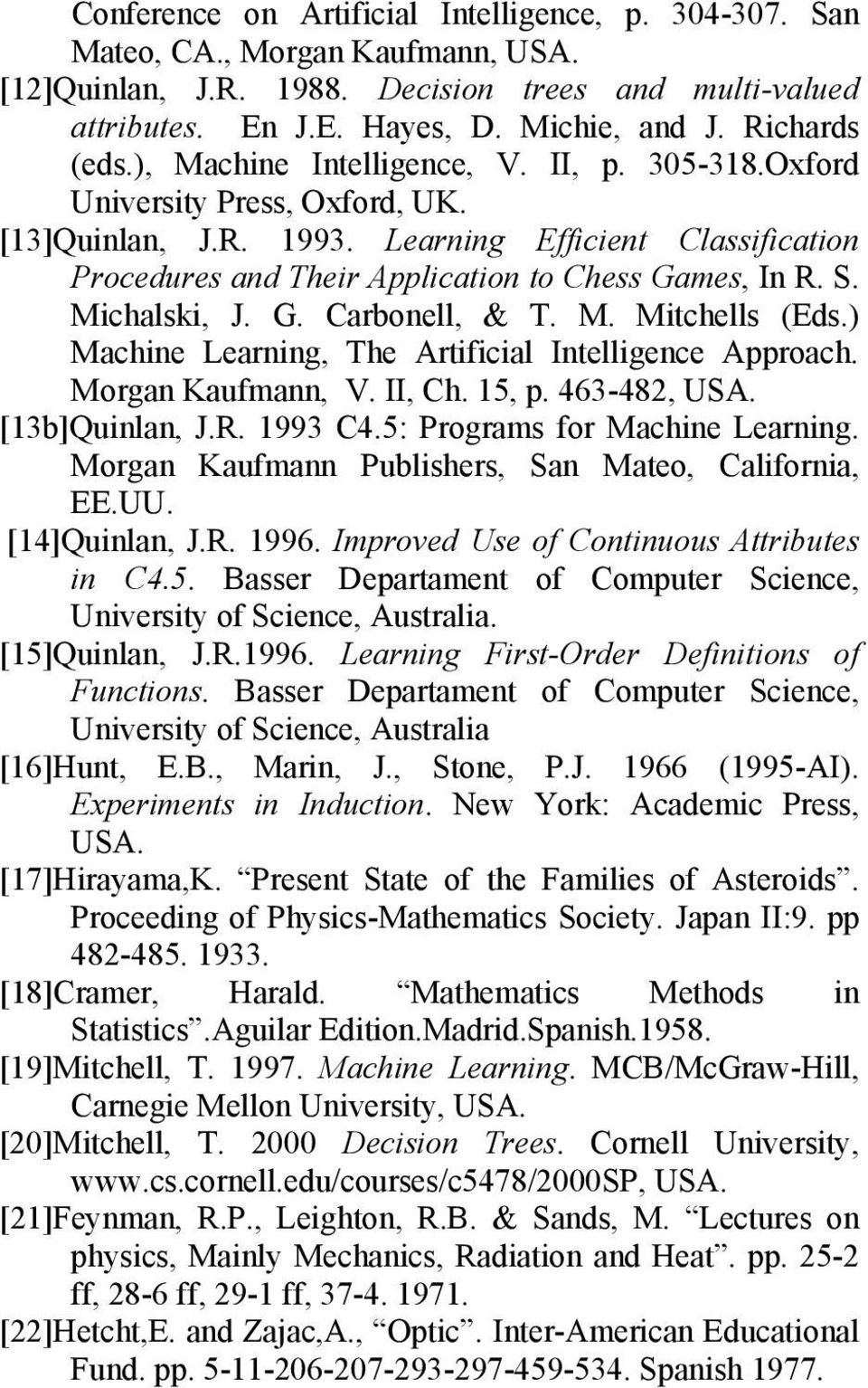 M. Mtchells (Eds.) Machne Learnng, The Artfcal Intellgence Approach. Morgan Kaufmann, V. II, Ch. 15, p. 463-482, USA. [13b]Qunlan, J.R. 1993 C4.5: Programs for Machne Learnng.