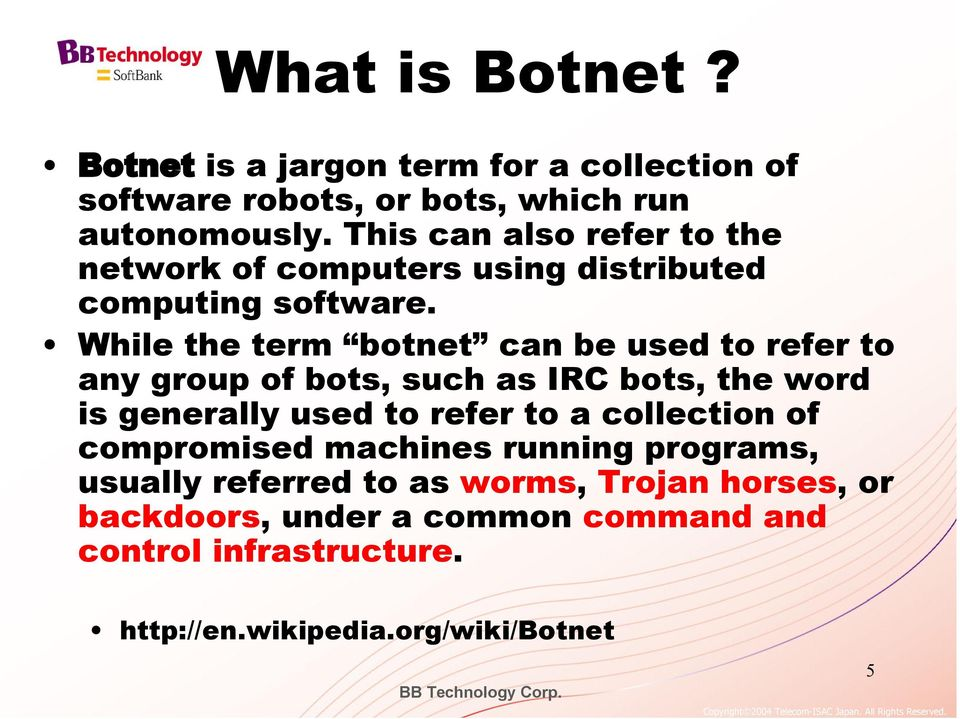 While the term botnet can be used to refer to any group of bots, such as IRC bots, the word is generally used to refer to a