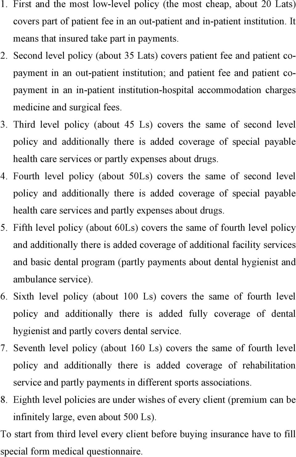 Second level policy (about 35 Lats) covers patient fee and patient copayment in an out-patient institution; and patient fee and patient copayment in an in-patient institution-hospital accommodation