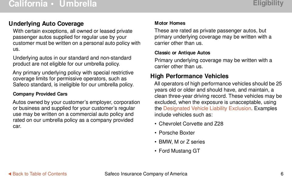 Any primary underlying policy with special restrictive coverage limits for permissive operators, such as Safeco standard, is ineligible for our umbrella policy.