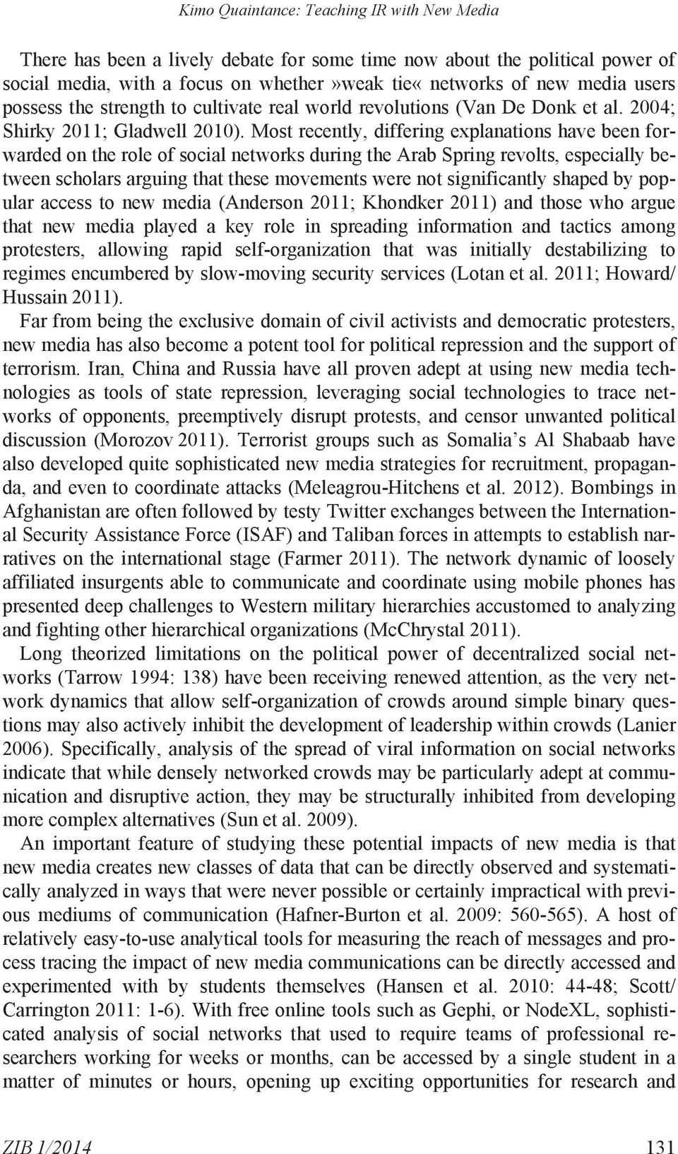 Most recently, differing explanations have been forwarded on the role of social networks during the Arab Spring revolts, especially between scholars arguing that these movements were not