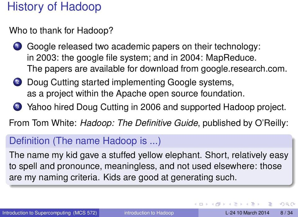 3 Yahoo hired Doug Cutting in 2006 and supported Hadoop project. From Tom White: Hadoop: The Definitive Guide, published by O Reilly: Definition (The name Hadoop is.
