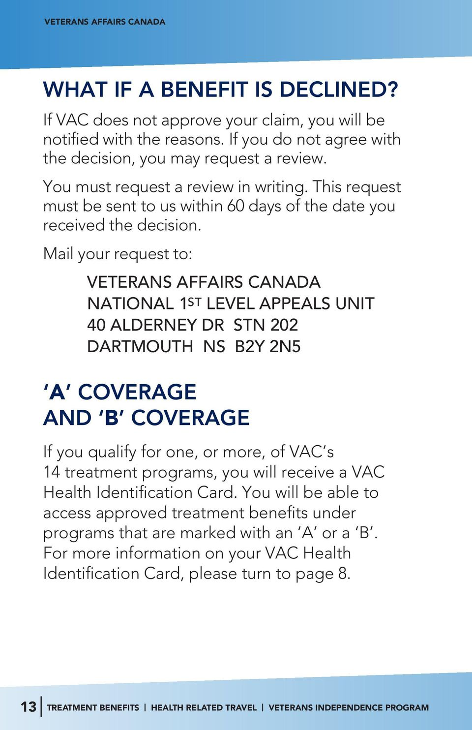Mail your request to: VETERANS AFFAIRS CANADA NATIONAL 1 ST LEVEL APPEALS UNIT 40 ALDERNEY DR STN 202 DARTMOUTH NS B2Y 2N5 A COVERAGE AND B COVERAGE If you qualify for one, or more, of