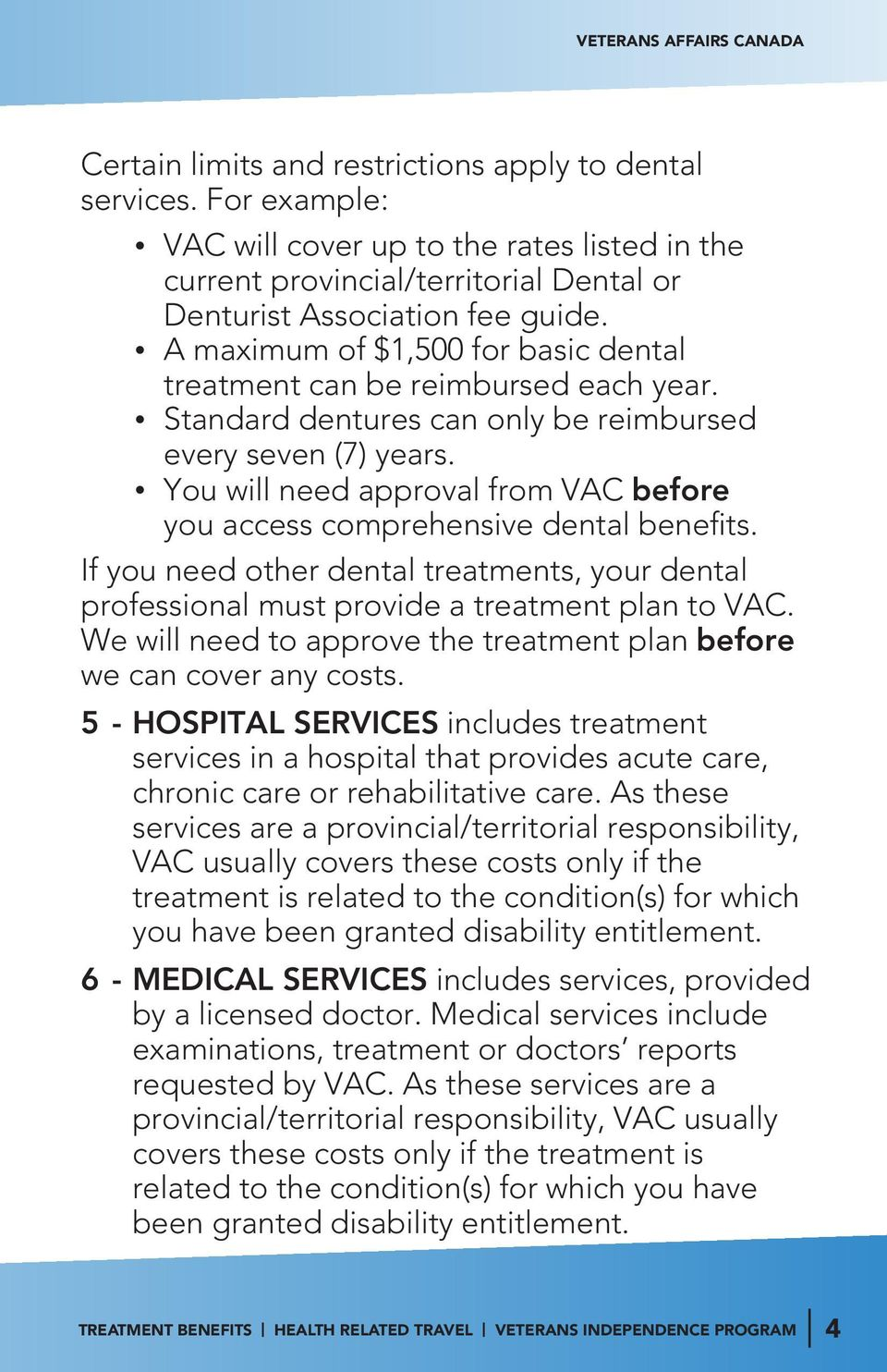 You will need approval from VAC before you access comprehensive dental benefits. If you need other dental treatments, your dental professional must provide a treatment plan to VAC.