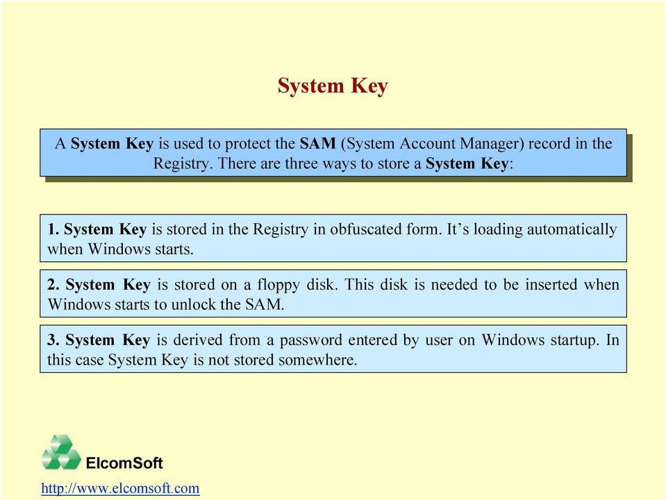 System Key is stored in the Registry in obfuscated form. ItÕs loading automatically when Windows starts. 2. System Key is stored on a floppy disk.