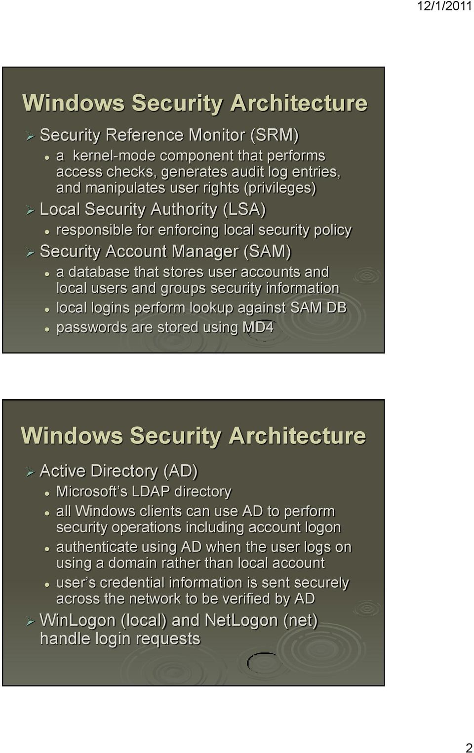 logins perform lookup against SAM DB passwords are stored using MD4 Windows Security Architecture Active Directory (AD) Microsoft s LDAP directory all Windows clients can use AD to perform security