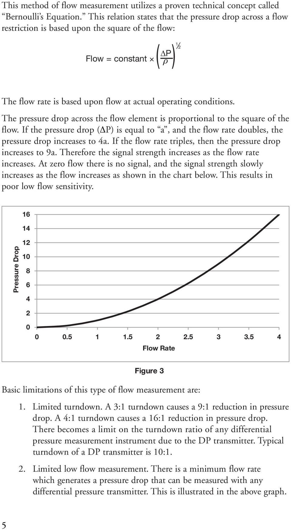 The pressure drop across the flow element is proportional to the square of the flow. If the pressure drop ( P) is equal to a, and the flow rate doubles, the pressure drop increases to 4a.