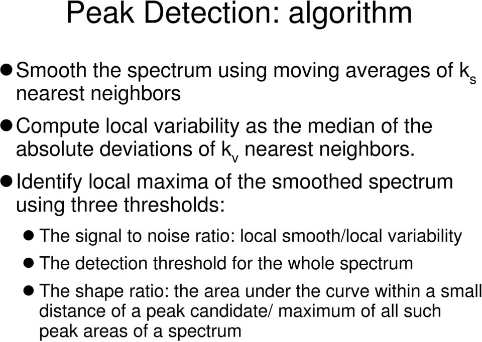 Identify local maxima of the smoothed spectrum using three thresholds: The signal to noise ratio: local smooth/local
