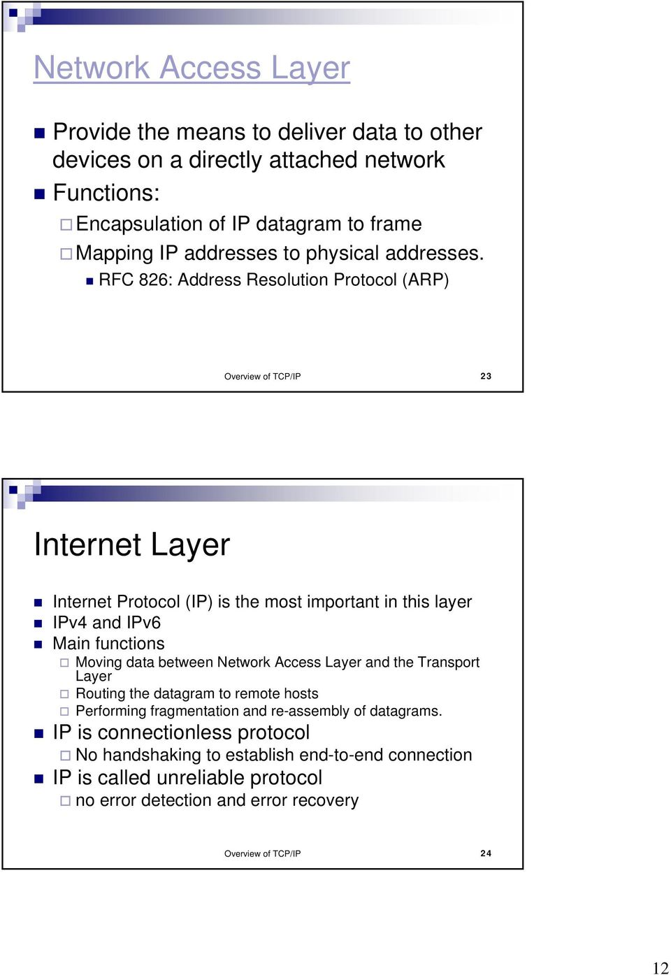 RFC 826: Address Resolution Protocol (ARP) Overview of TCP/IP 23 Internet Layer Internet Protocol (IP) is the most important in this layer IPv4 and IPv6 Main functions