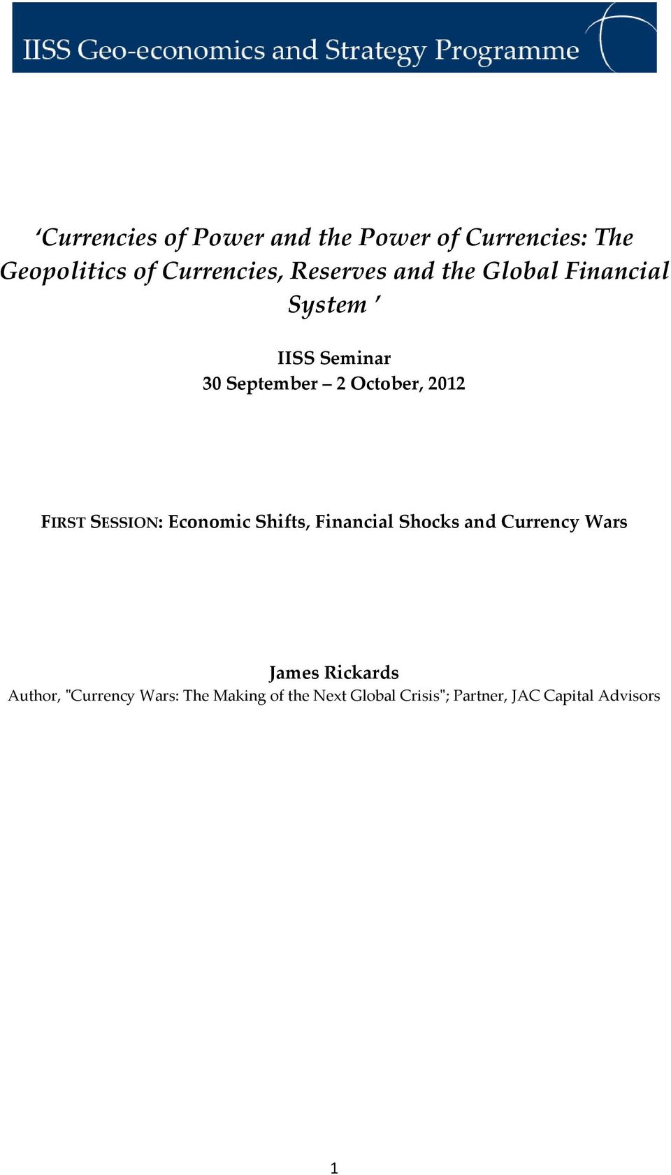 FIRST SESSION: Economic Shifts, Financial Shocks and Currency Wars James Rickards
