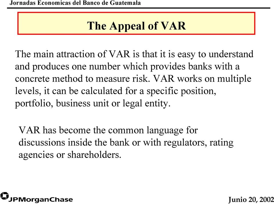 VAR works on multiple levels, it can be calculated for a specific position, portfolio, business