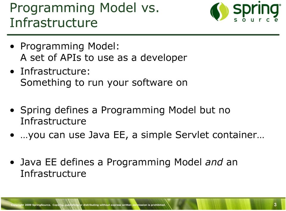 your software on Spring defines a Programming Model but no Infrastructure you can use Java EE, a simple