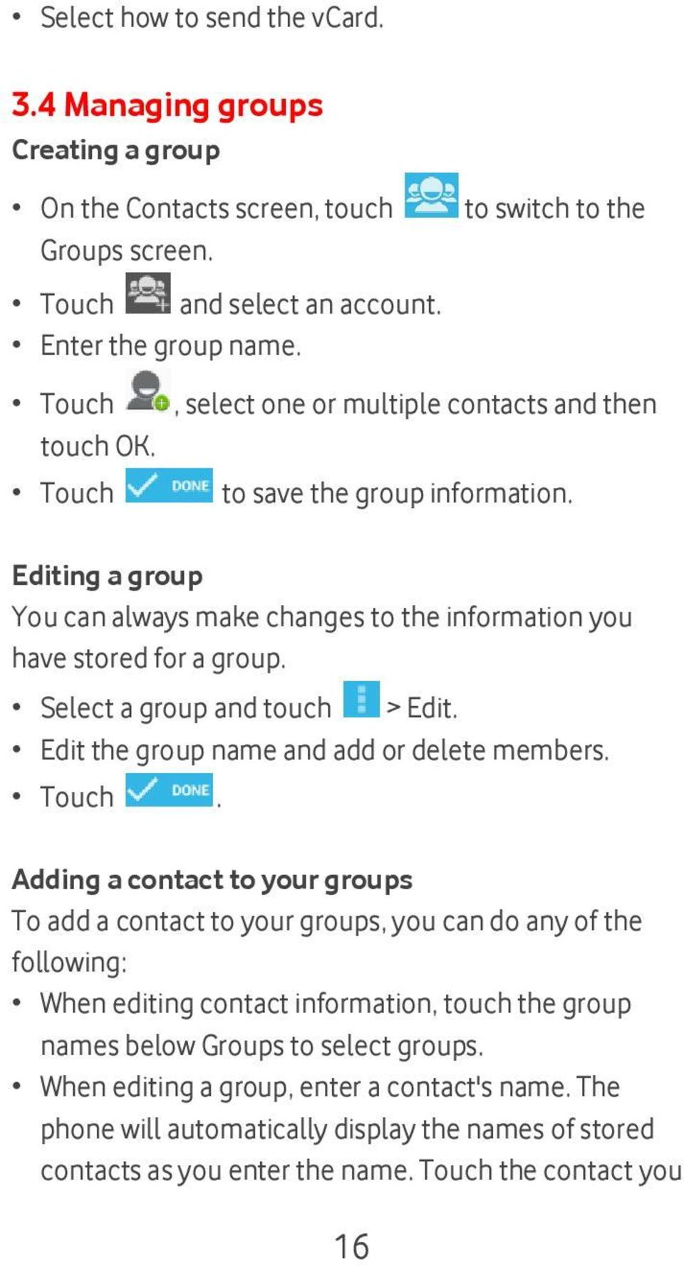 Editing a group You can always make changes to the information you have stored for a group. Select a group and touch > Edit. Edit the group name and add or delete members. Touch.