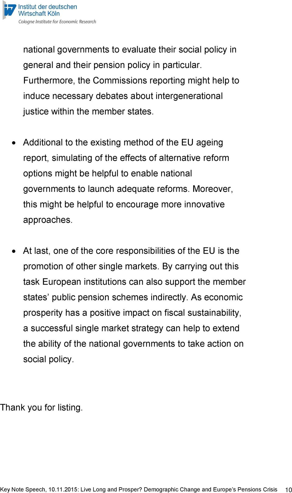 Additional to the existing method of the EU ageing report, simulating of the effects of alternative reform options might be helpful to enable national governments to launch adequate reforms.