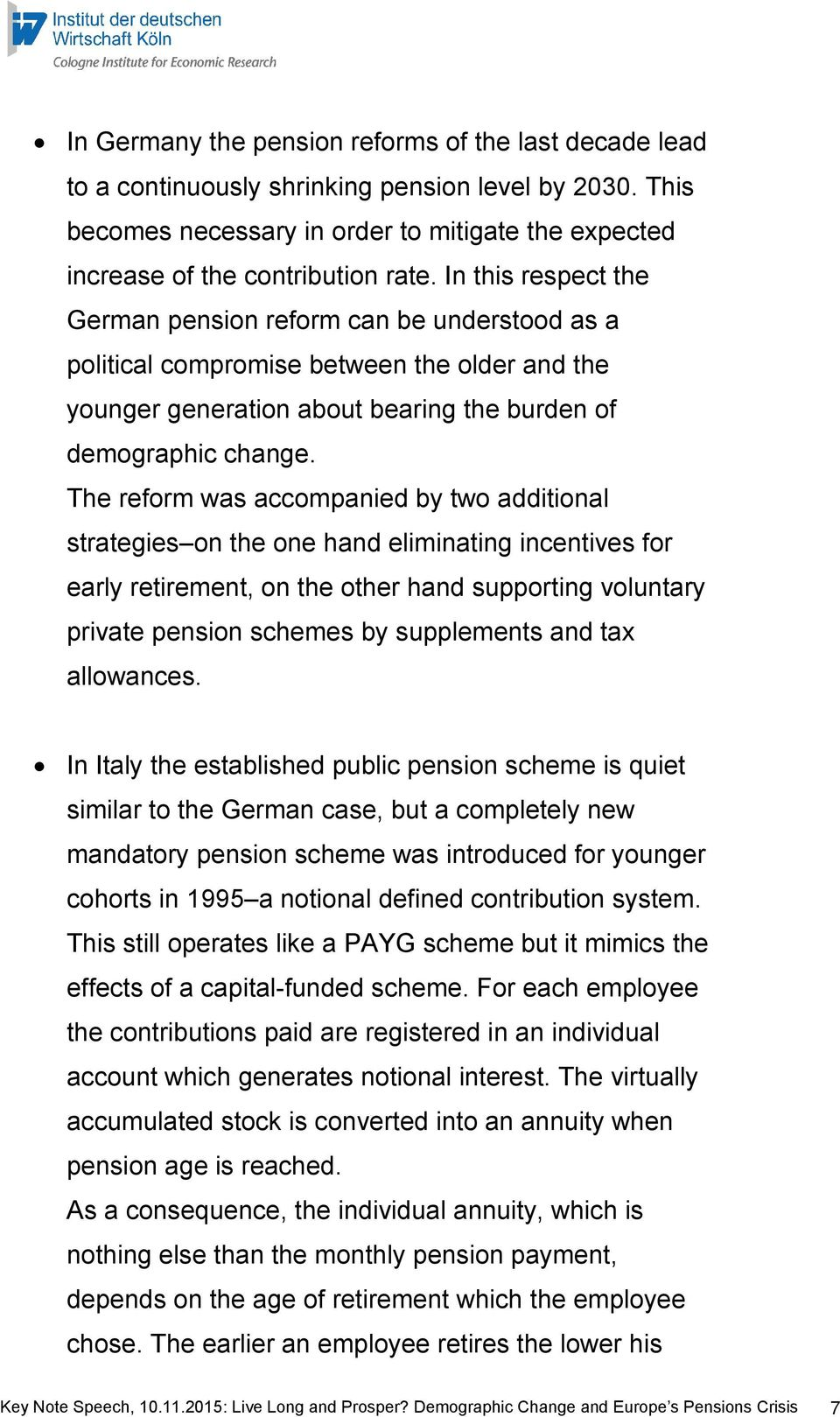 The reform was accompanied by two additional strategies on the one hand eliminating incentives for early retirement, on the other hand supporting voluntary private pension schemes by supplements and