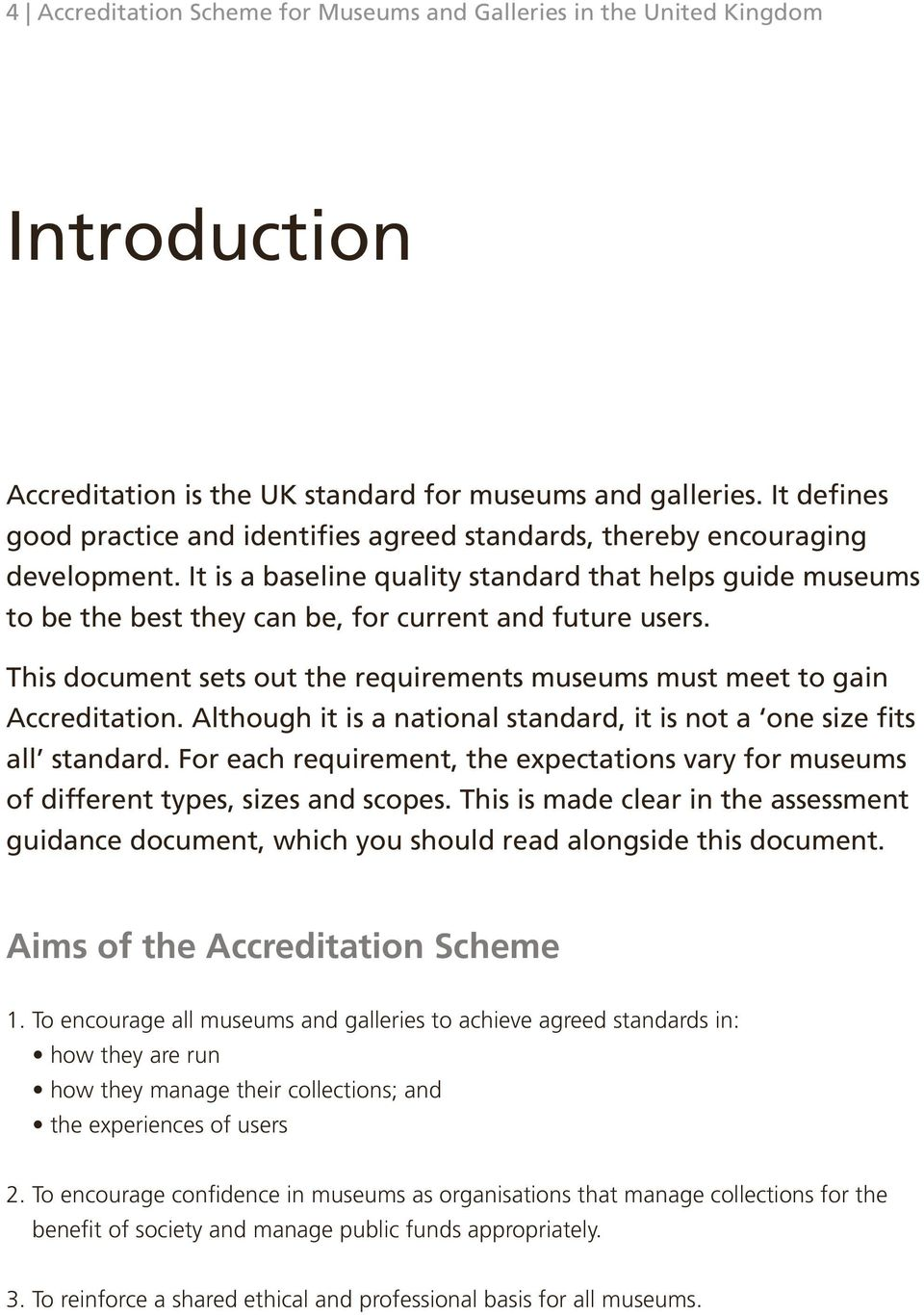 It is a baseline quality standard that helps guide museums to be the best they can be, for current and future users. This document sets out the requirements museums must meet to gain Accreditation.