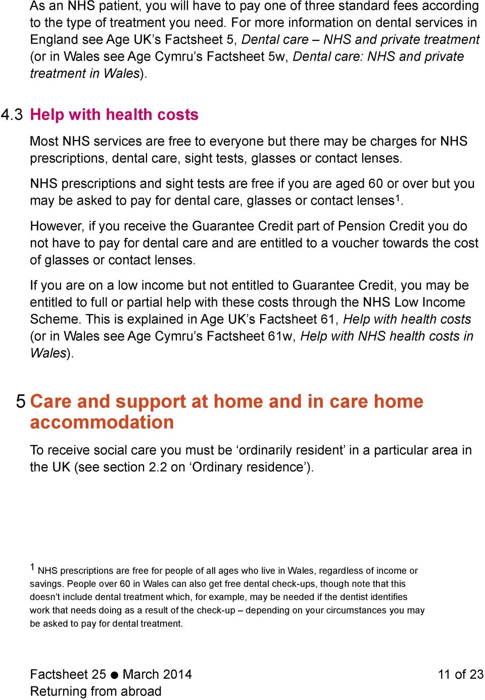 Wales). 4.3 Help with health costs Most NHS services are free to everyone but there may be charges for NHS prescriptions, dental care, sight tests, glasses or contact lenses.