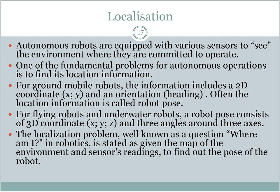 For ground mobile robots, the information includes a 2D coordinate (x; y) and an orientation (heading). Often the location information is called robot pose.