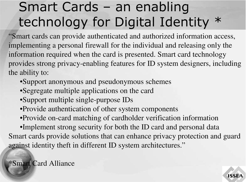 Smart card technology provides strong privacy-enabling features for ID system designers, including the ability to: Support anonymous and pseudonymous schemes Segregate multiple applications on the