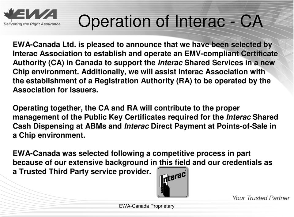 Chip environment. Additionally, we will assist Interac Association with the establishment of a Registration Authority (RA) to be operated by the Association for Issuers.