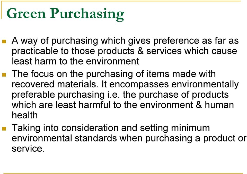 It encompasses environmentally preferable purchasing i.e. the purchase of products which are least harmful to the