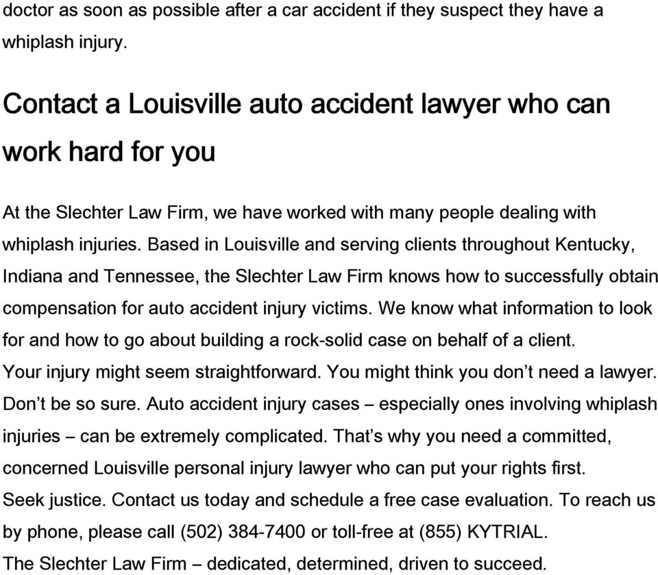 Based in Louisville and serving clients throughout Kentucky, Indiana and Tennessee, the Slechter Law Firm knows how to successfully obtain compensation for auto accident injury victims.