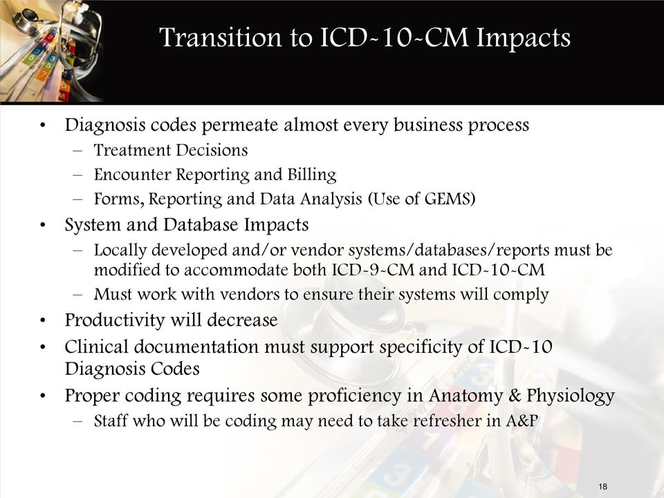 accommodate both ICD-9-CM and ICD-10-CM Must work with vendors to ensure their systems will comply Productivity will decrease Clinical documentation must