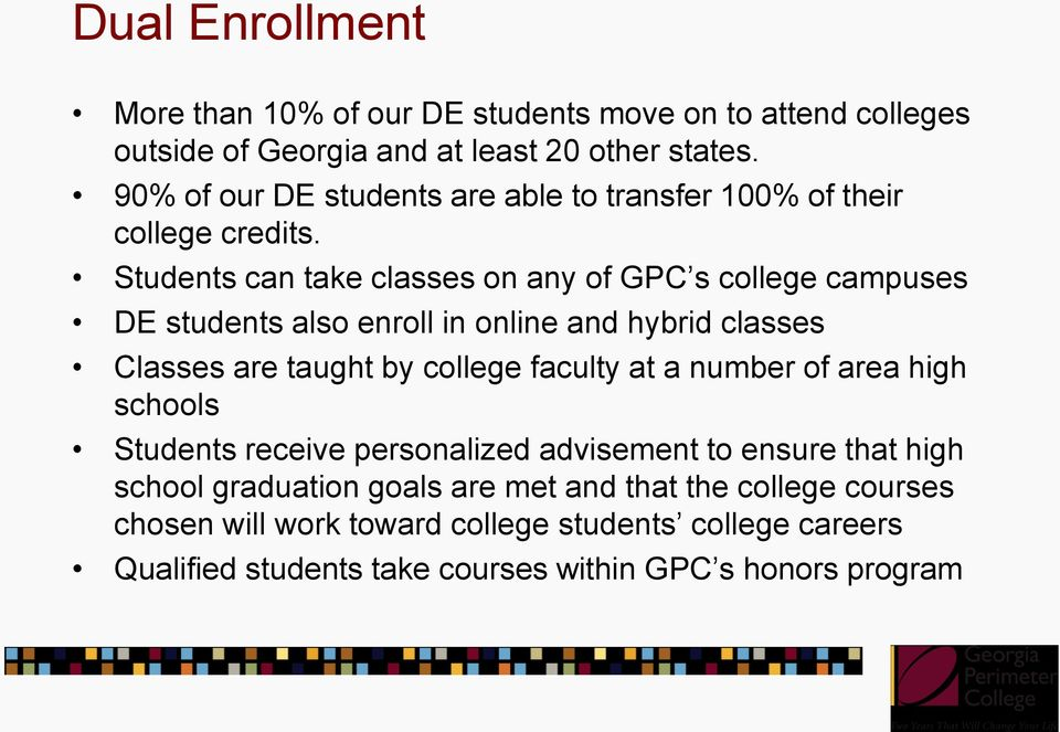 Students can take classes on any of GPC s college campuses DE students also enroll in online and hybrid classes Classes are taught by college faculty at a