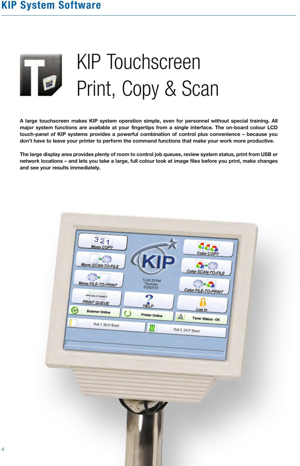 The on-board colour LCD touch-panel of KIP systems provides a powerful combination of control plus convenience because you don t have to leave your printer to perform the command