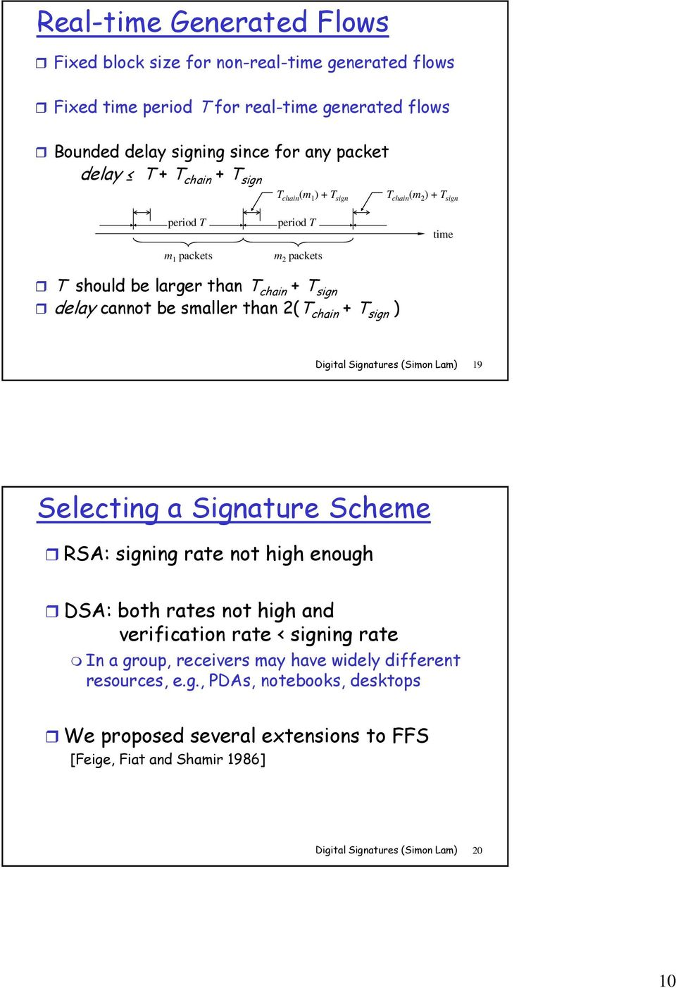 chain + T sign ) Digital Signatures (Simon Lam) 19 Selecting a Signature Scheme RSA: signing rate not high enough DSA: both rates not high and verification rate < signing rate In a