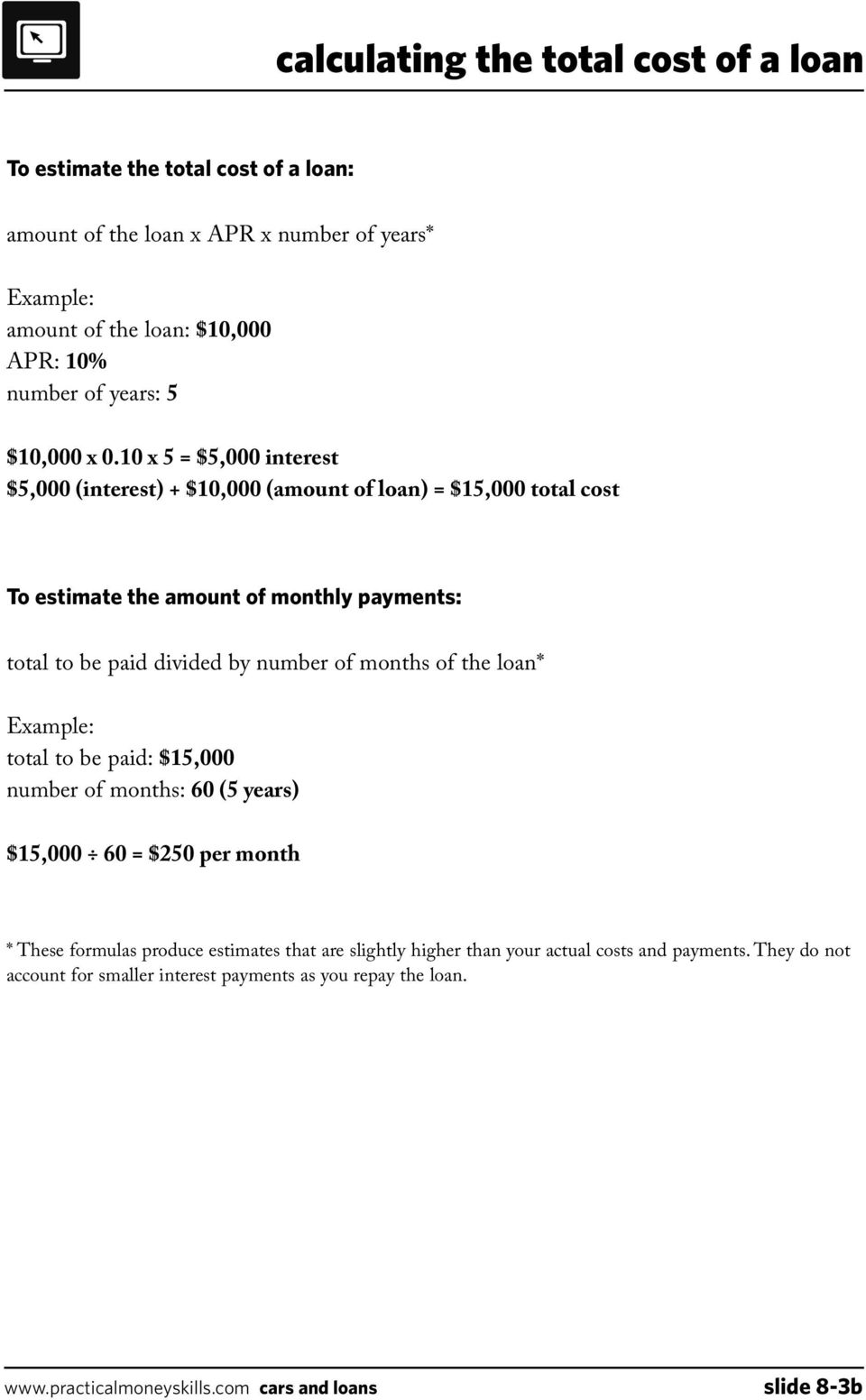 10 x 5 = $5,000 interest $5,000 (interest) + $10,000 (amount of loan) = $15,000 total cost To estimate the amount of monthly payments: total to be paid divided by number of