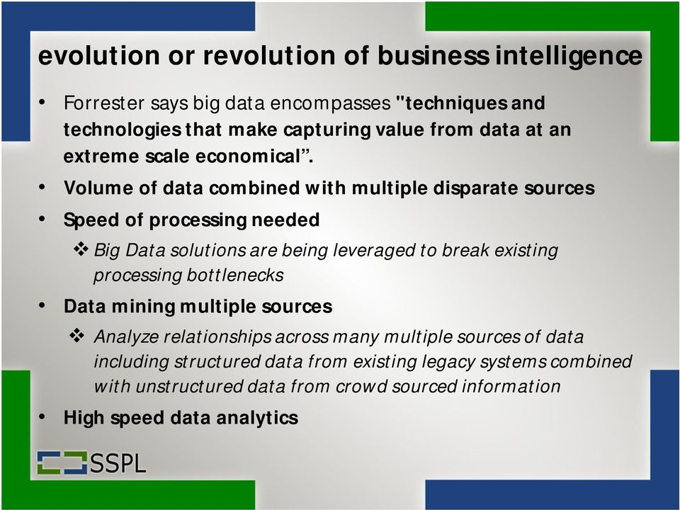 Volume of data combined with multiple disparate sources Speed of processing needed Big Data solutions are being leveraged to break existing