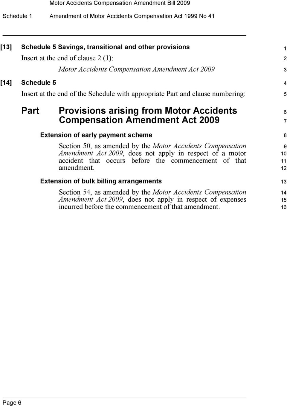 Amendment Act 009 Extension of early payment scheme Section 0, as amended by the Motor Accidents Compensation Amendment Act 009, does not apply in respect of a motor accident that occurs before the