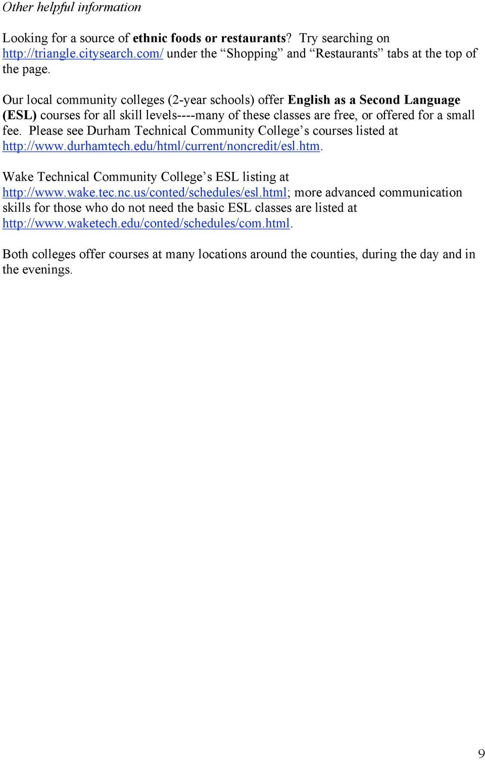Please see Durham Technical Community College s courses listed at http://www.durhamtech.edu/html/current/noncredit/esl.htm. Wake Technical Community College s ESL listing at http://www.wake.tec.nc.us/conted/schedules/esl.