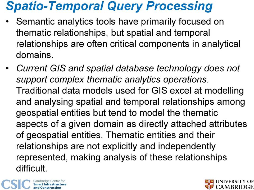 Traditional data models used for GIS excel at modelling and analysing spatial and temporal relationships among geospatial entities but tend to model the thematic aspects