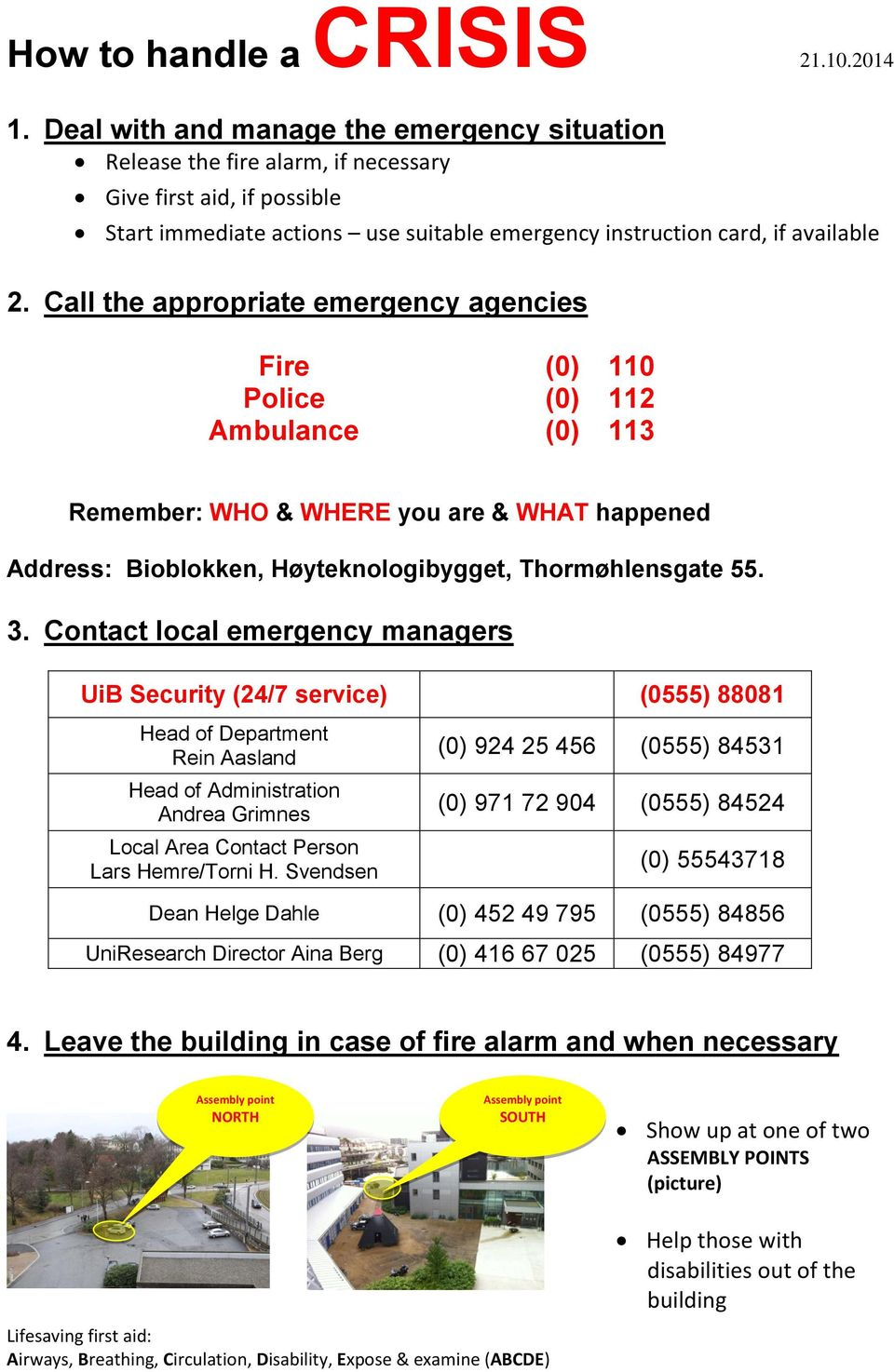 Call the appropriate emergency agencies Fire (0) 110 Police (0) 112 Ambulance (0) 113 Remember: WHO & WHERE you are & WHAT happened Address: Bioblokken, Høyteknologibygget, Thormøhlensgate 55. 3.