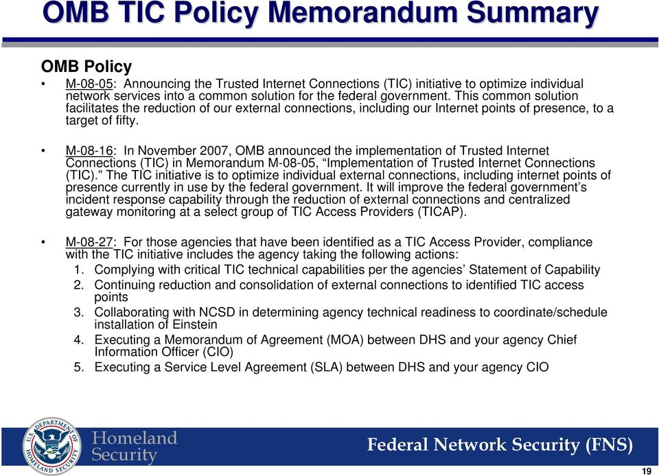M-08-16: In November 2007, OMB announced the implementation of Trusted Internet Connections (TIC) in Memorandum M-08-05, Implementation of Trusted Internet Connections (TIC).