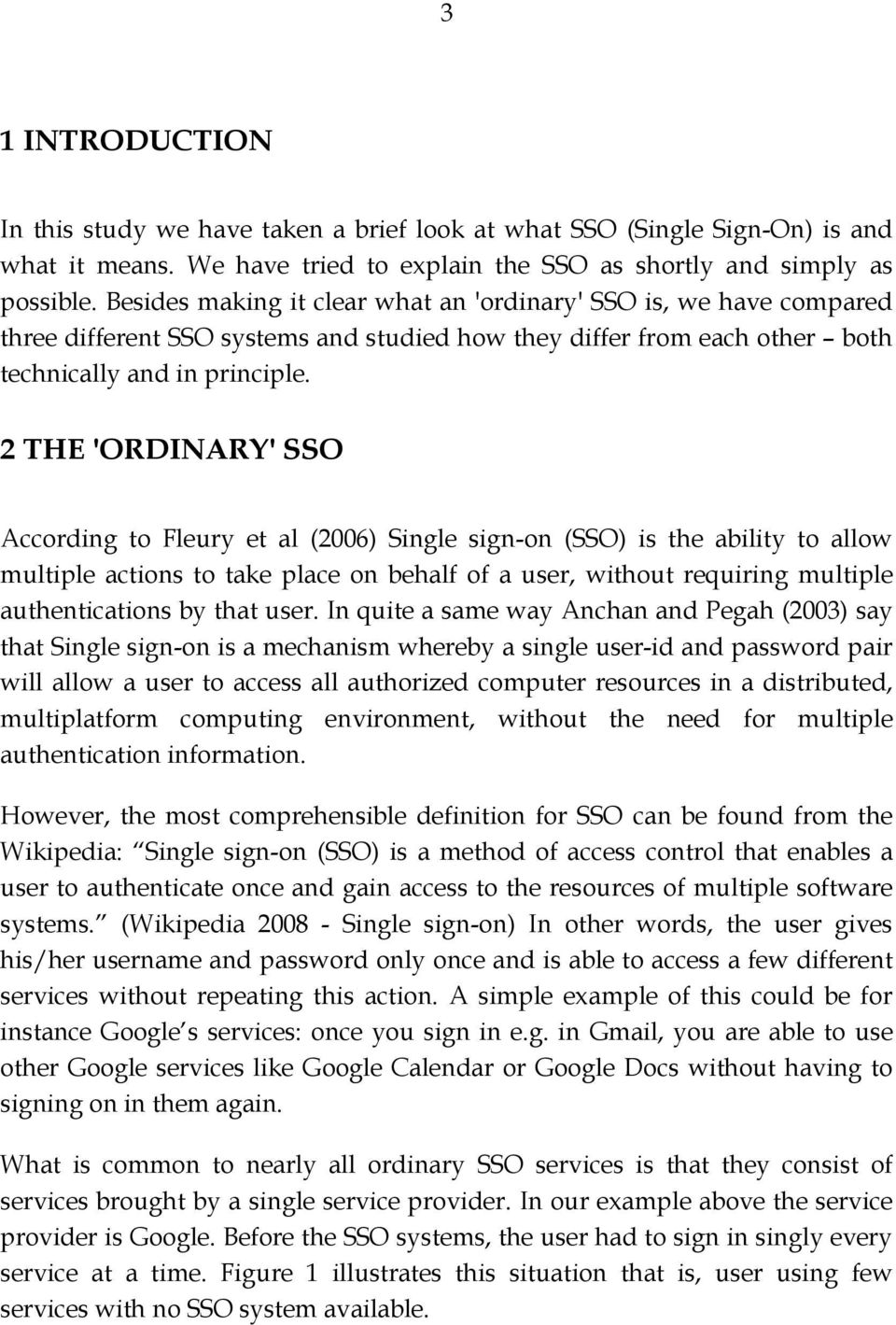 2 THE 'ORDINARY' SSO According to Fleury et al (2006) Single sign-on (SSO) is the ability to allow multiple actions to take place on behalf of a user, without requiring multiple authentications by