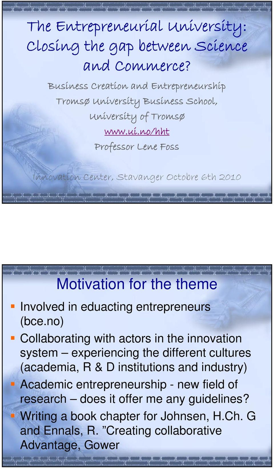 no/hht Professor Lene Foss Innovation Center, Stavanger Octobre 6th 2010 Motivation for the theme Involved in eduacting entrepreneurs (bce.