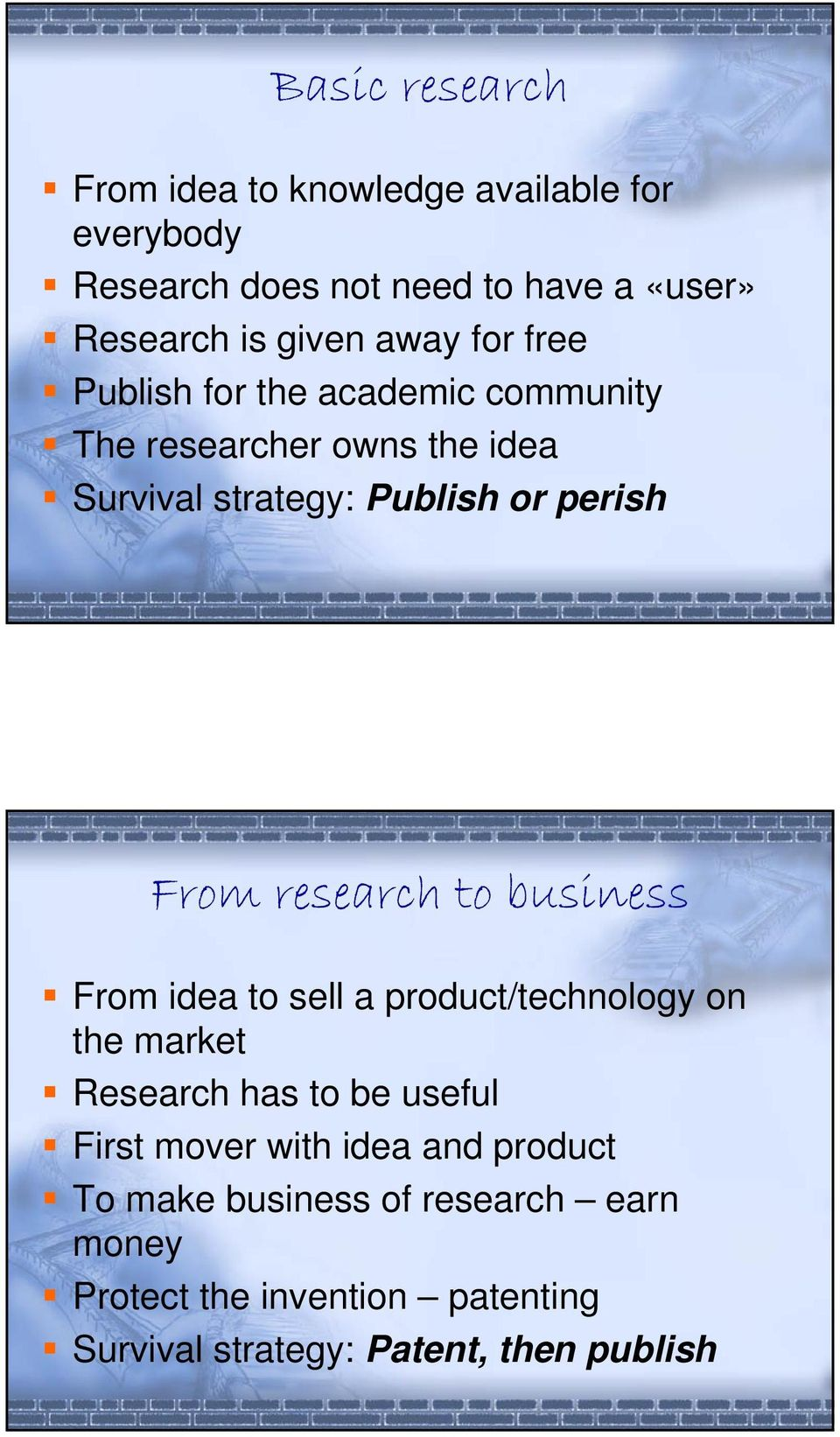 research to business From idea to sell a product/technology on the market Research has to be useful First mover with idea