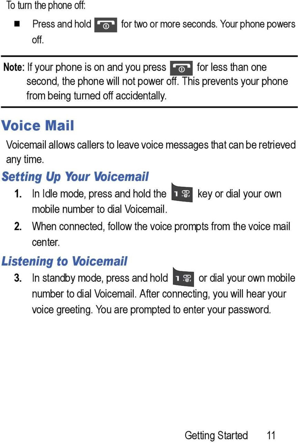 In Idle mode, press and hold the key or dial your own mobile number to dial Voicemail. 2. When connected, follow the voice prompts from the voice mail center. Listening to Voicemail 3.