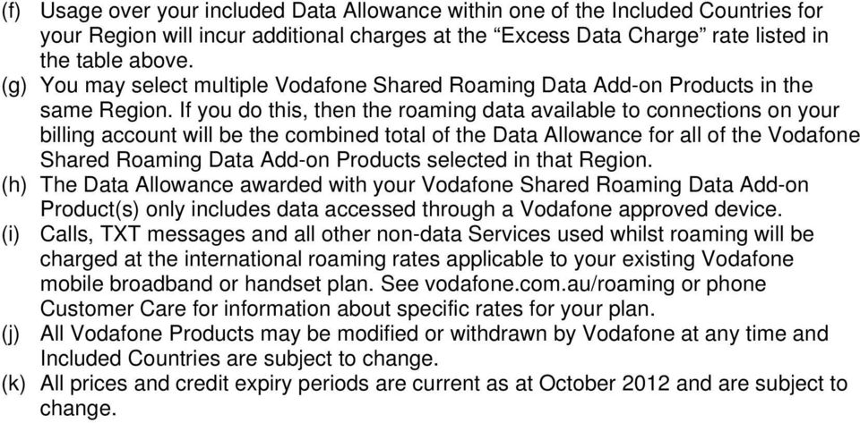 If you do this, then the roaming data available to connections on your billing account will be the combined total of the Data Allowance for all of the Vodafone Shared Roaming Data Add-on Products