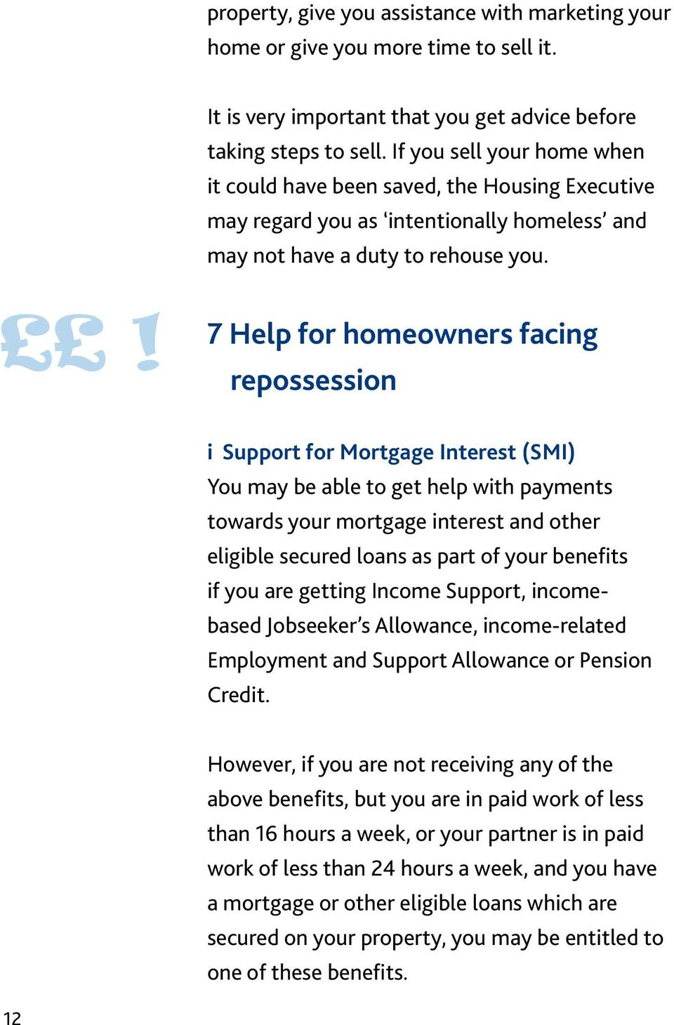 ! 7 Help for homeowners facing repossession i Support for Mortgage Interest (SMI) You may be able to get help with payments towards your mortgage interest and other eligible secured loans as part of
