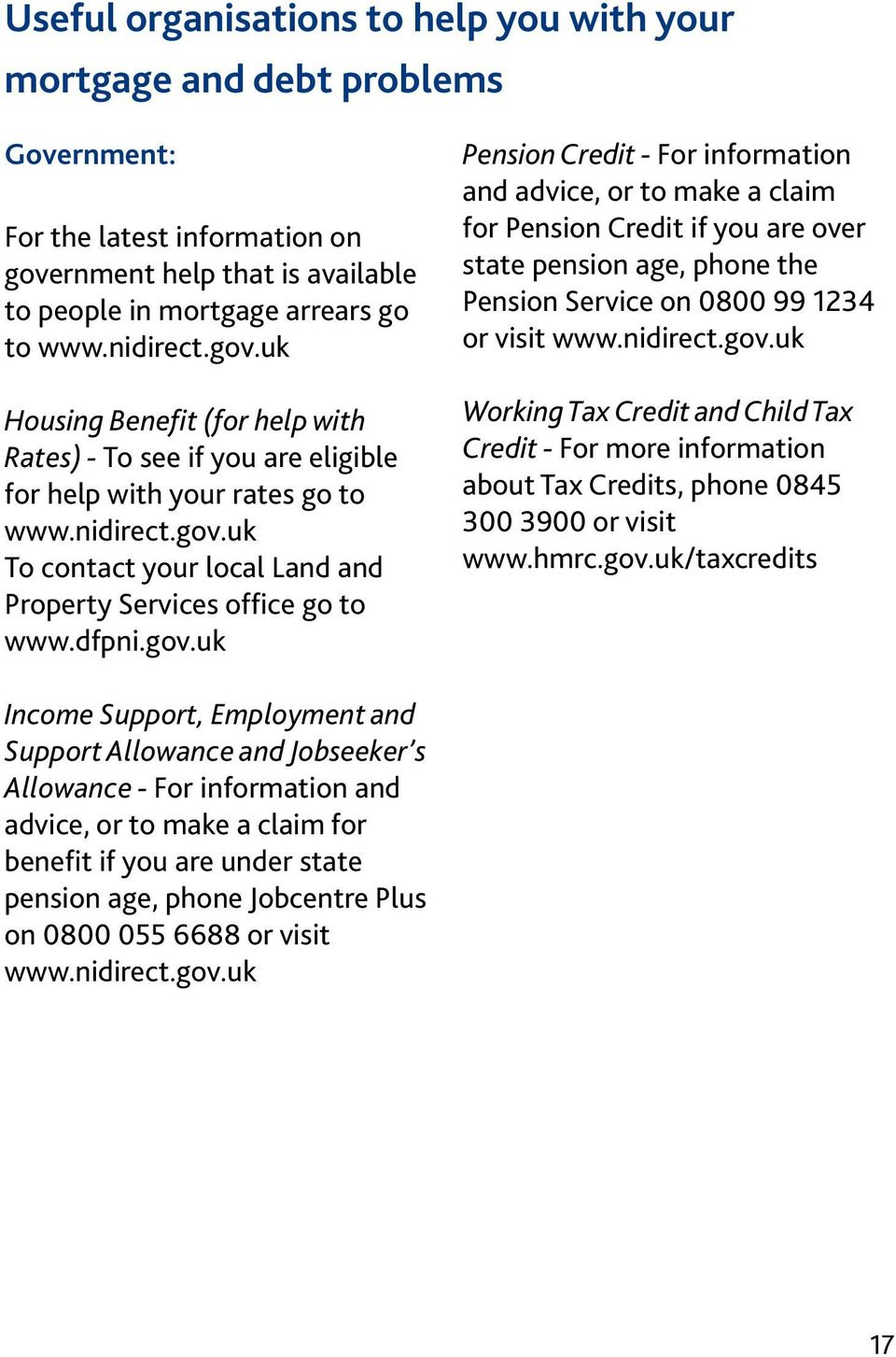 dfpni.gov.uk Pension Credit - For information and advice, or to make a claim for Pension Credit if you are over state pension age, phone the Pension Service on 0800 99 1234 or visit www.nidirect.gov.uk Working Tax Credit and Child Tax Credit - For more information about Tax Credits, phone 0845 300 3900 or visit www.