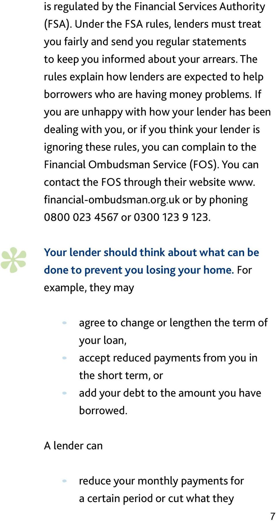 If you are unhappy with how your lender has been dealing with you, or if you think your lender is ignoring these rules, you can complain to the Financial Ombudsman Service (FOS).